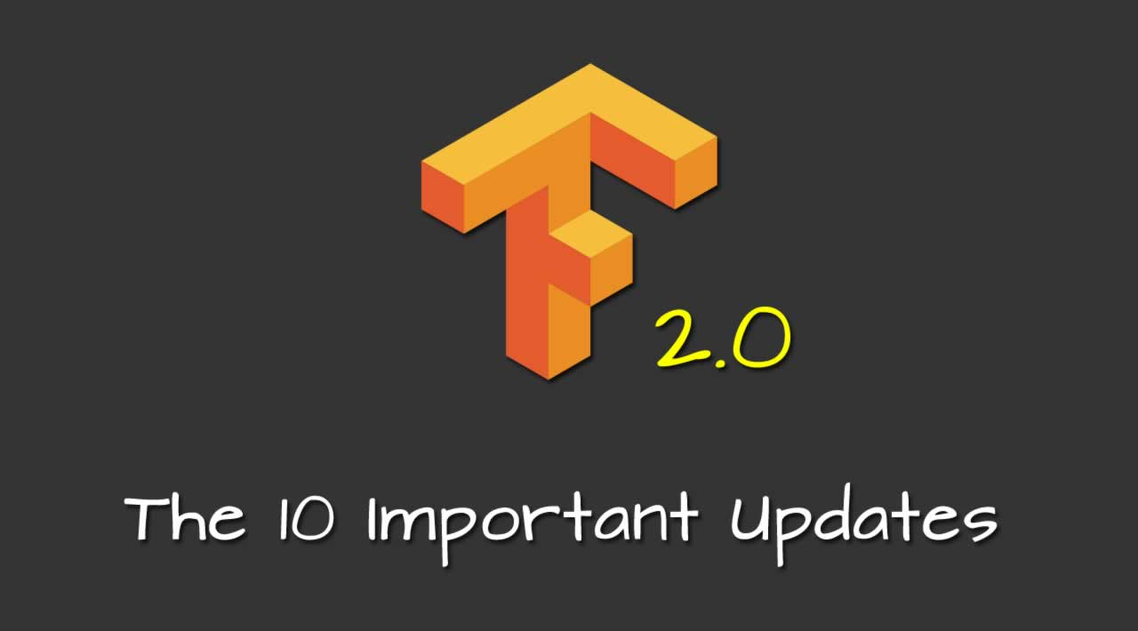 The 10 Important Updates from TensorFlow 2.0