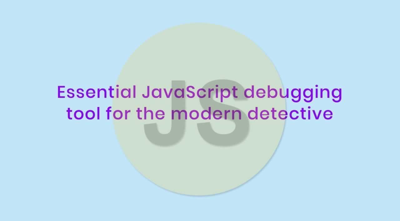 Essential JavaScript debugging tools for the modern detective