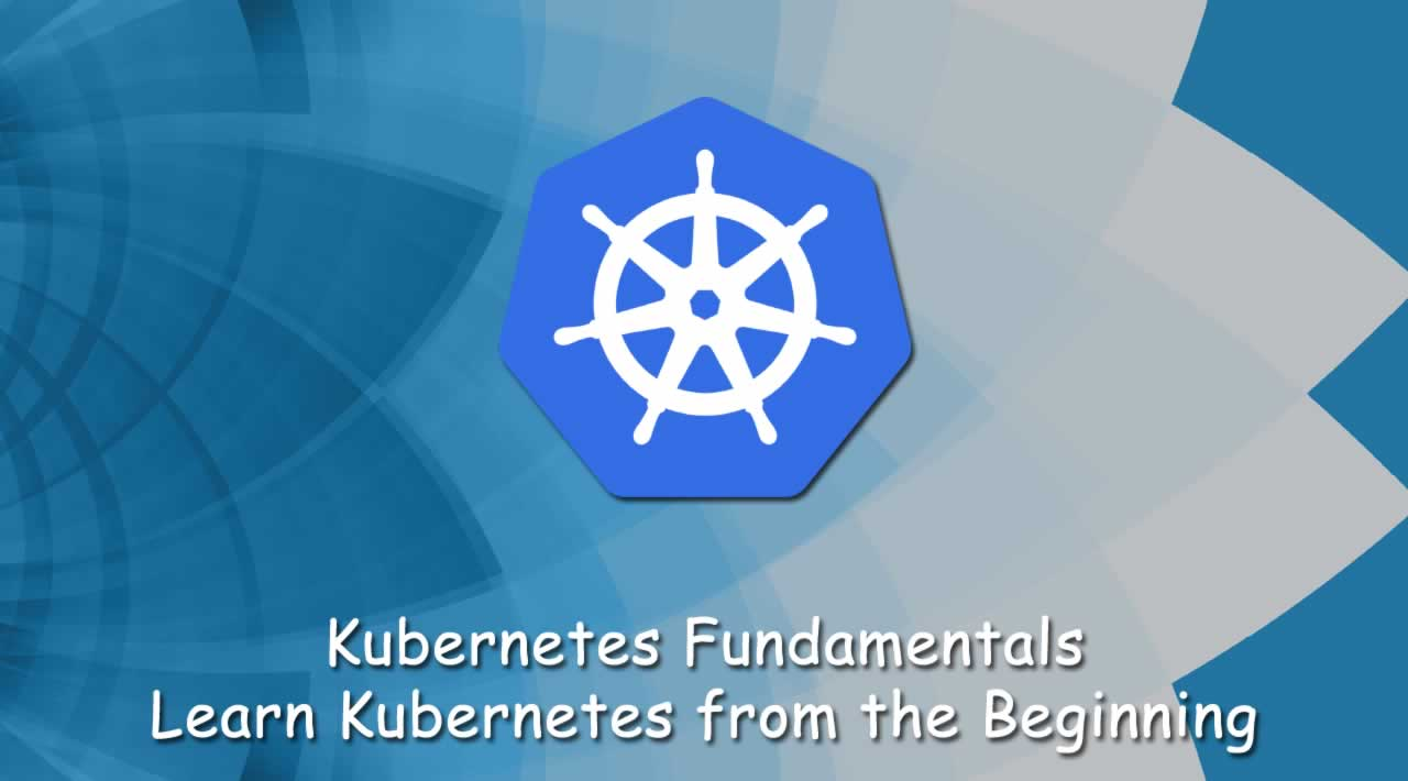 Kubernetes Fundamentals - Learn Kubernetes from the Beginning