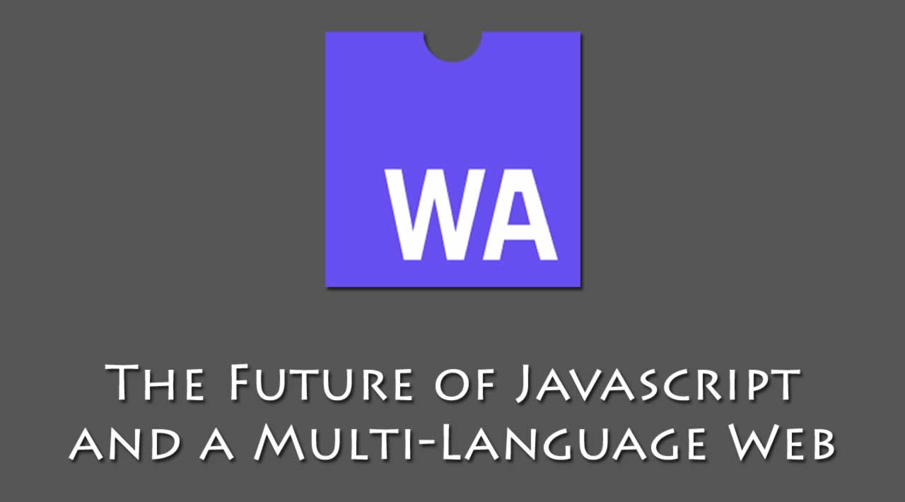 WebAssembly: The Future of JS and a Multi-Language Web