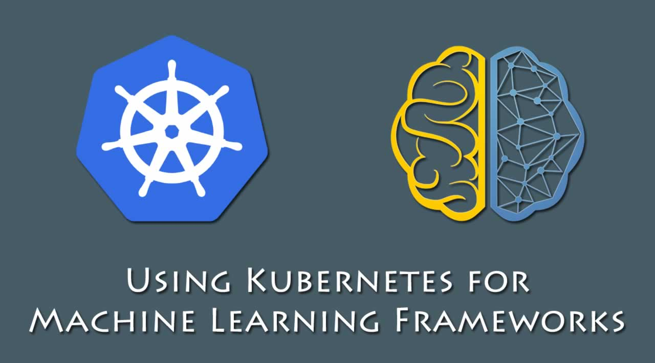 Using Kubernetes for Machine Learning Frameworks