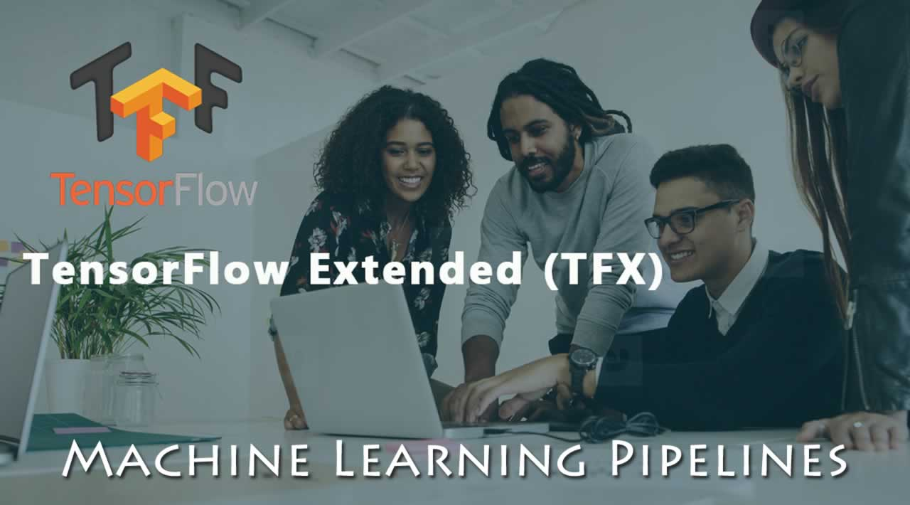 TensorFlow Extended (TFX): Machine Learning Pipelines