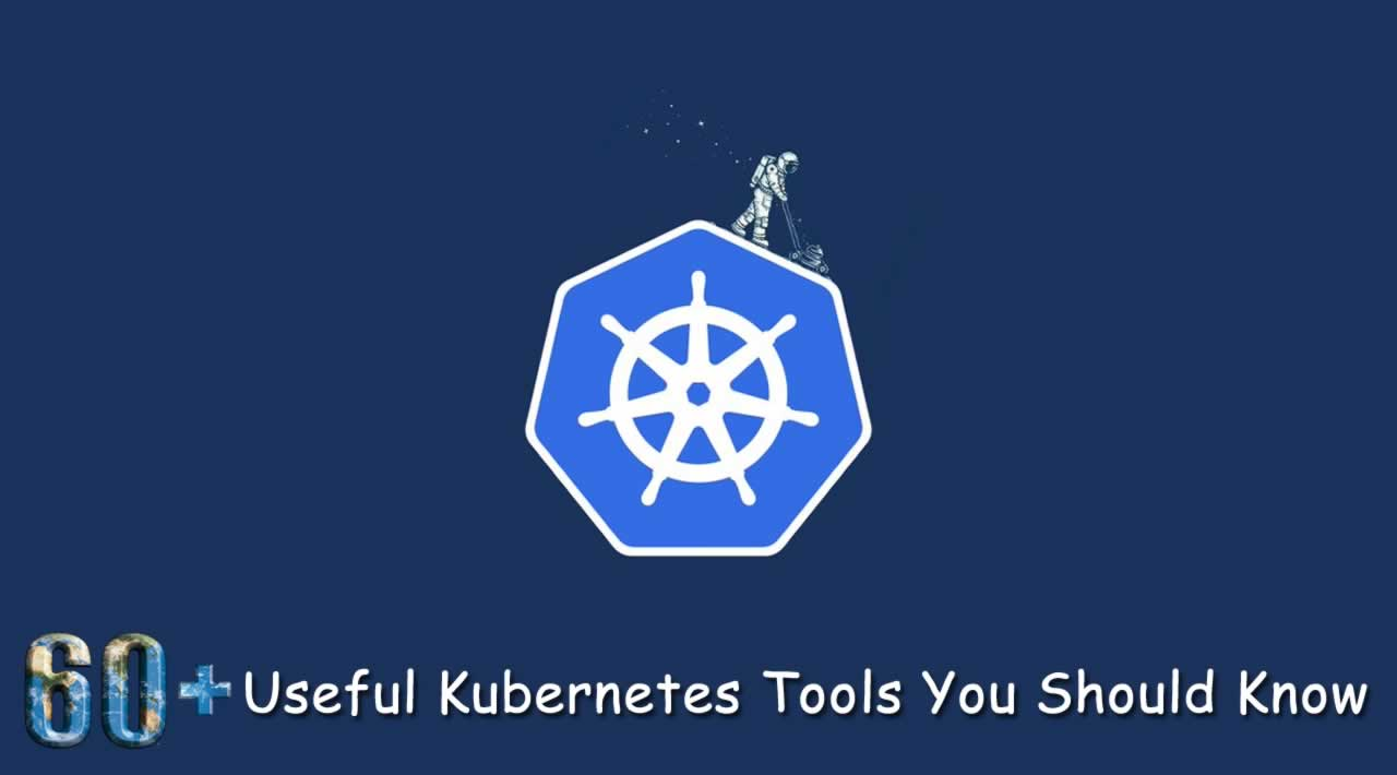 60+ Useful Kubernetes Tools You Should Know