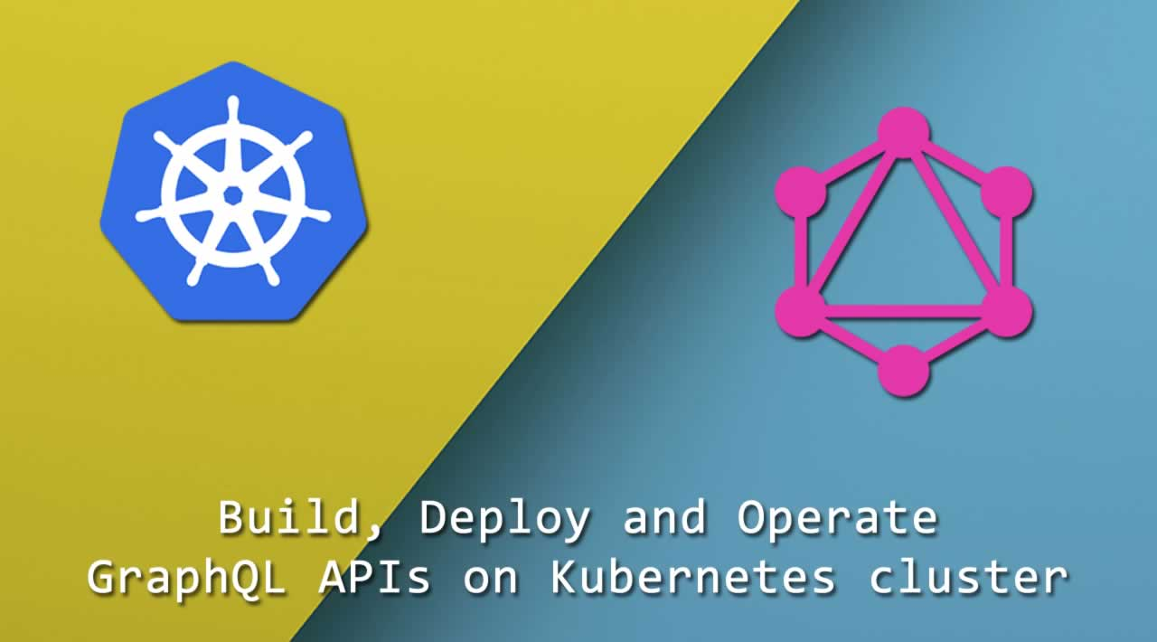 How to build, deploy and operate GraphQL APIs on Kubernetes cluster