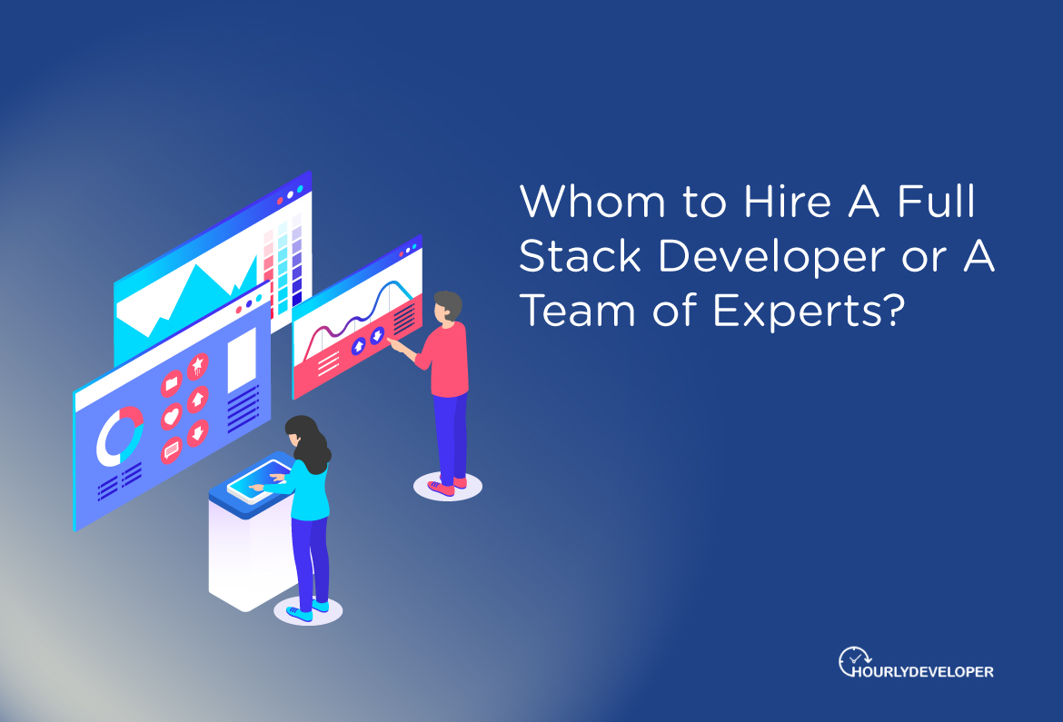 Whom to Hire A Full Stack Developer or A Team of Experts?