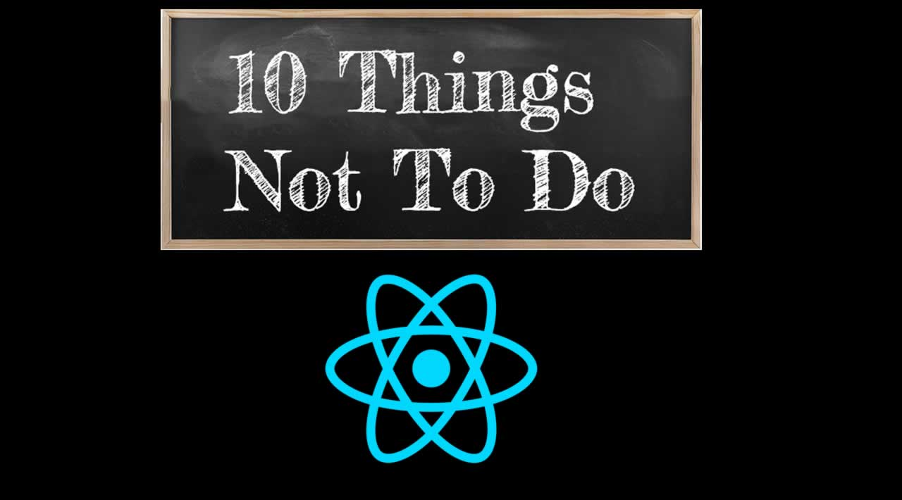 Things NOT To Do when Build React applications