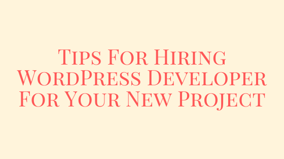 Tips For Hiring WordPress Developer For Your New Project