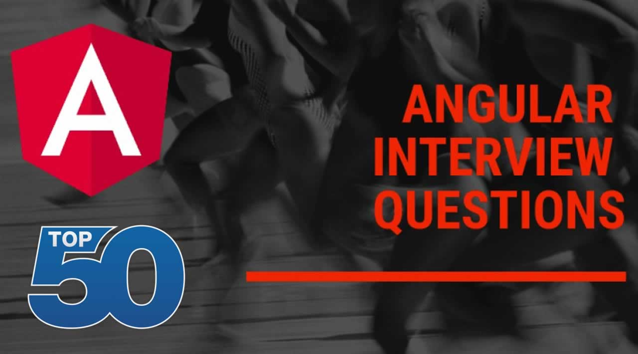 Top 50 Angular Interview Questions You Must Prepare In 2020
