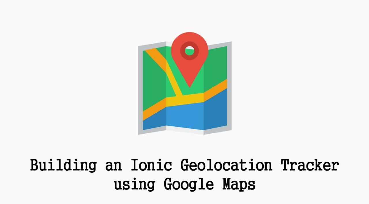 Building an Ionic Geolocation Tracker using Google Maps