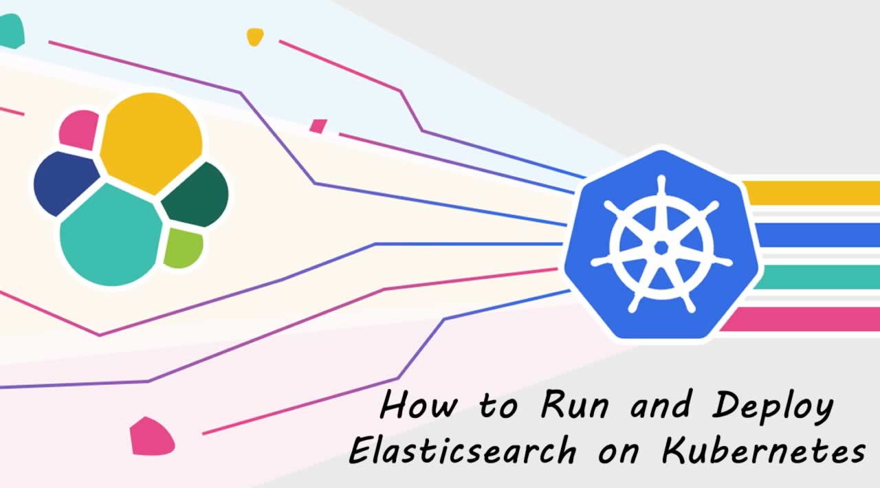 How to Run and Deploy Elasticsearch on Kubernetes