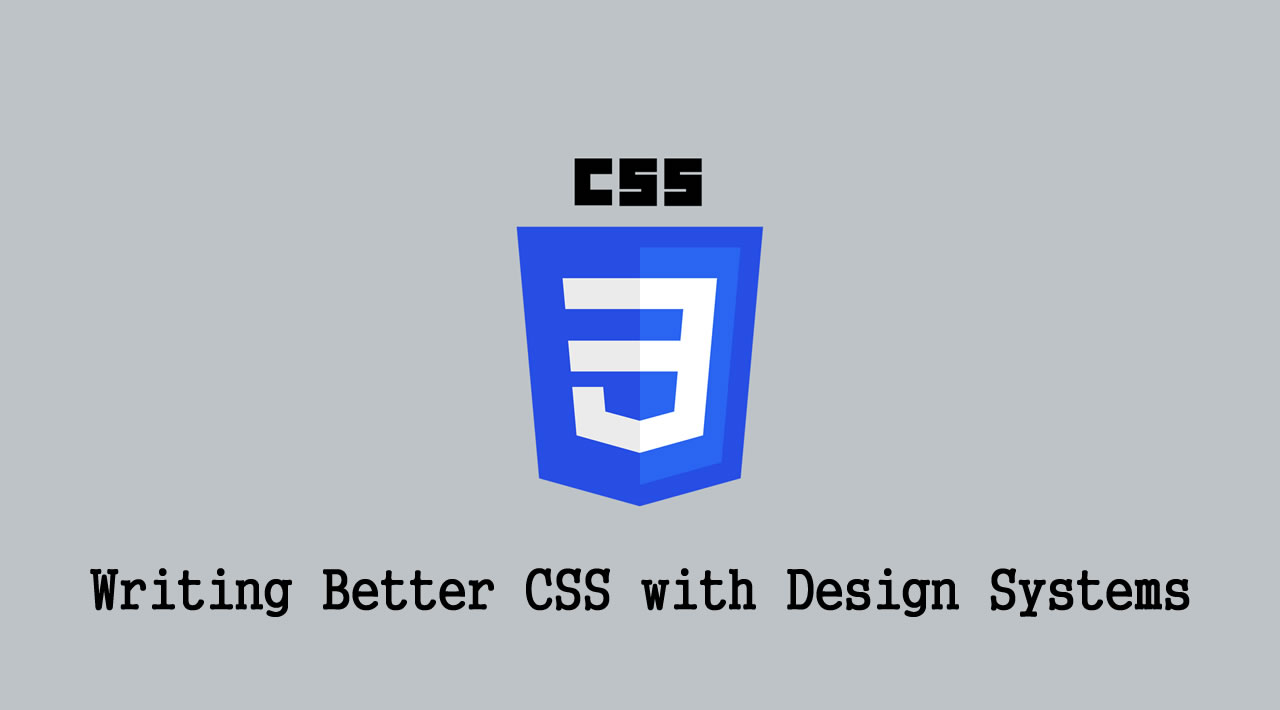 Writing Better CSS with Design Systems