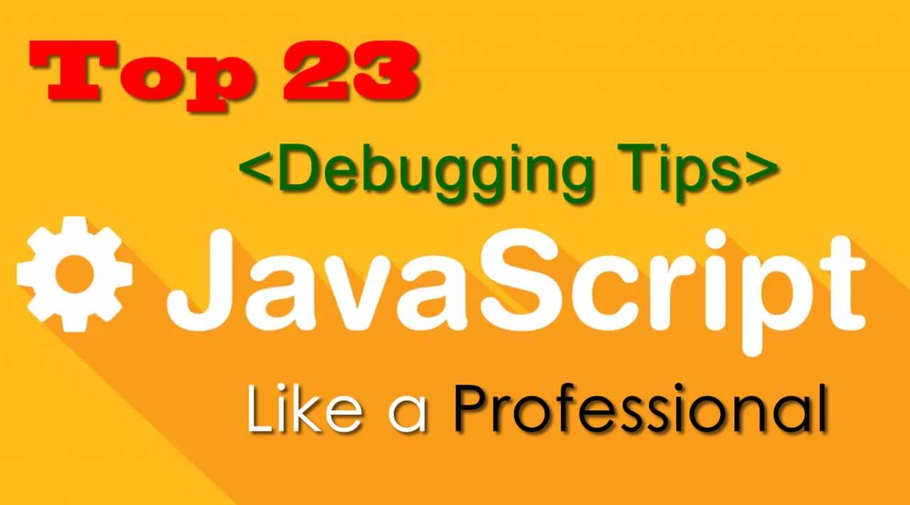 Top 23 JavaScript Debugging Tips Like a Professional