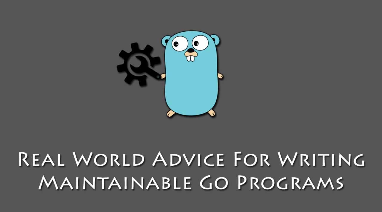 Practical Go: Real World Advice For Writing Maintainable Go Programs