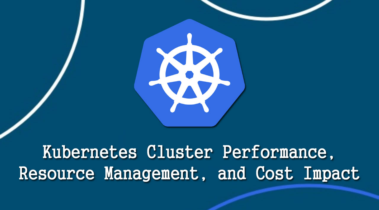 Kubernetes Cluster Performance, Resource Management, and Cost Impact