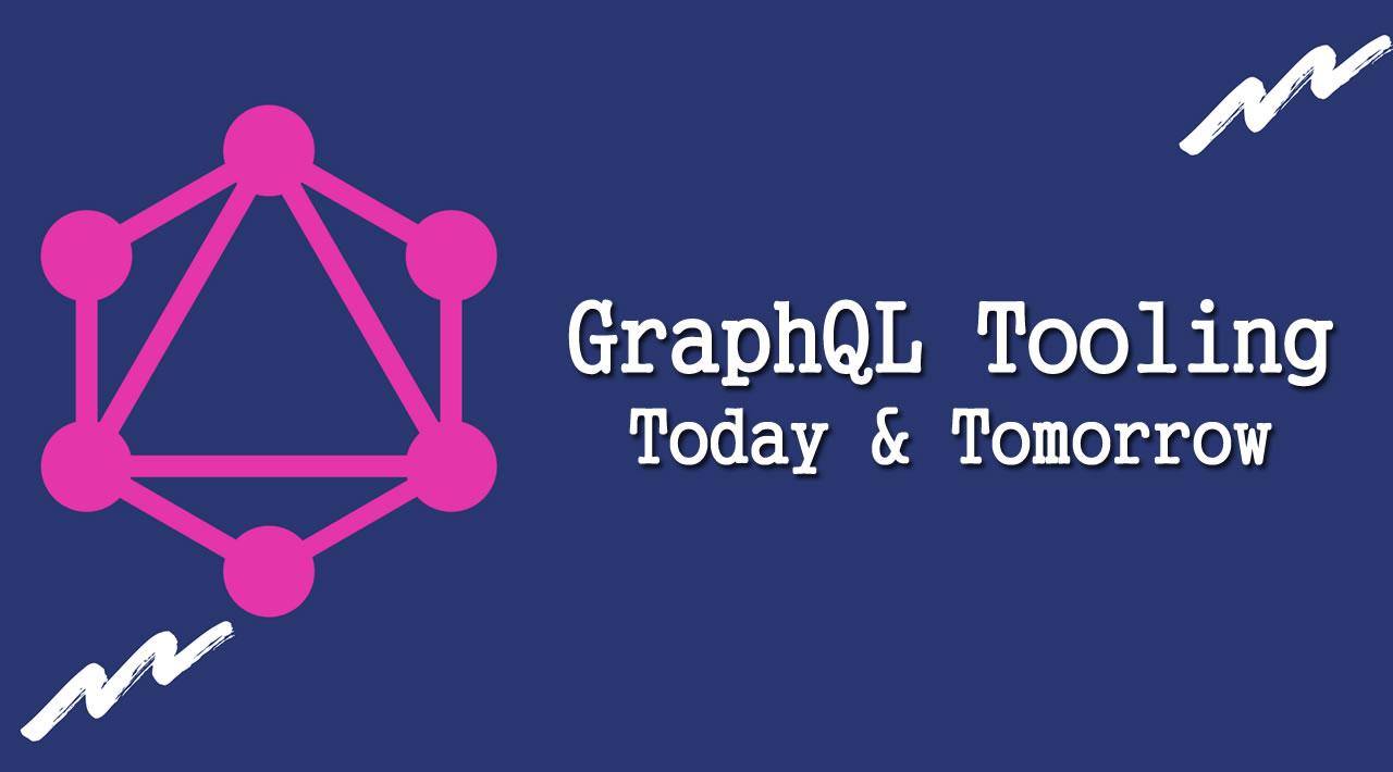 GraphQL Tooling, Today & Tomorrow