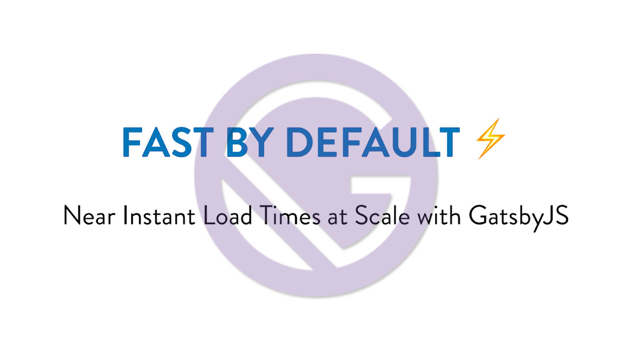 Near Instant Load Times at Scale with GatsbyJS