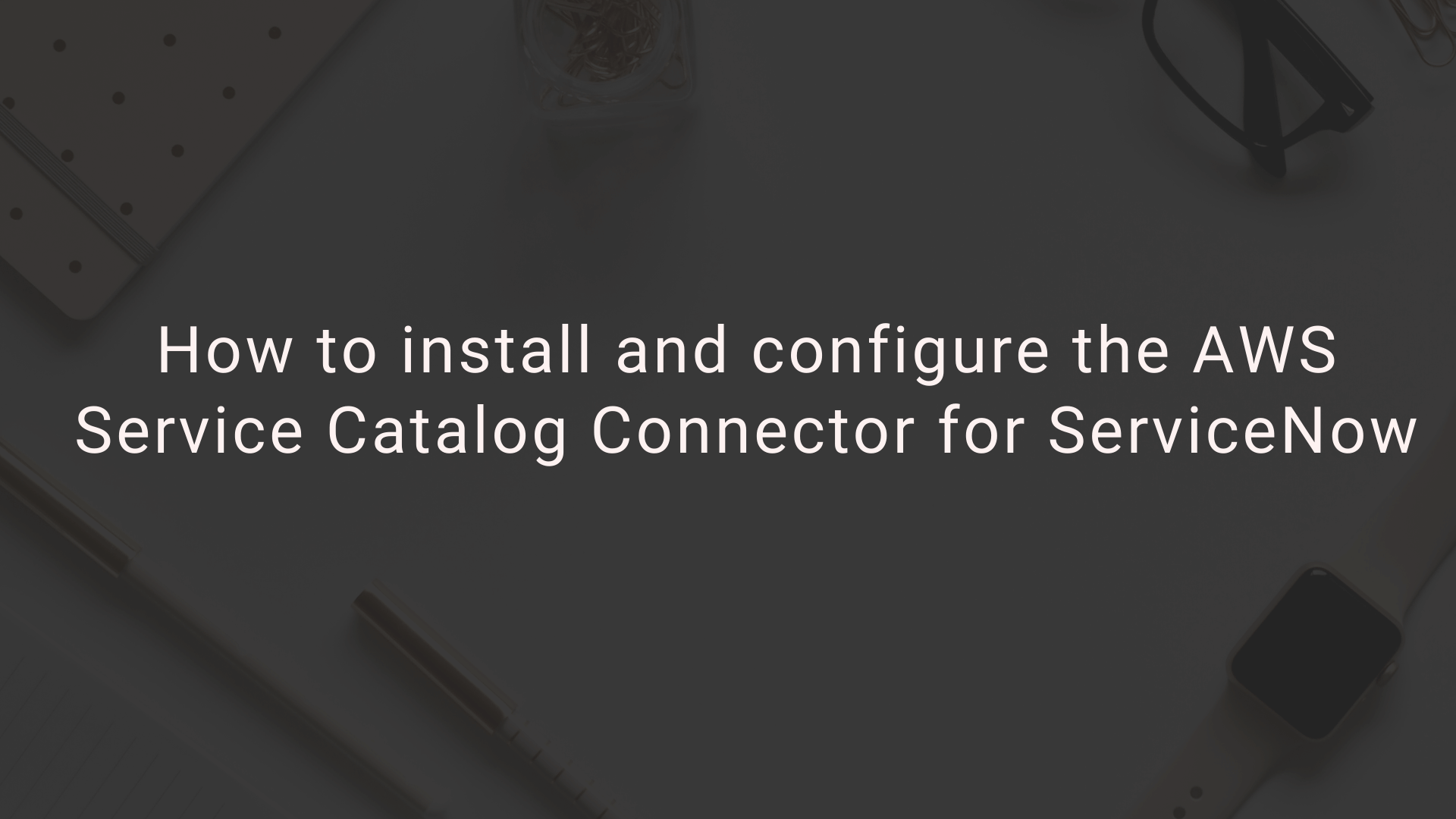 How to install and configure the AWS Service Catalog Connector for ServiceNow