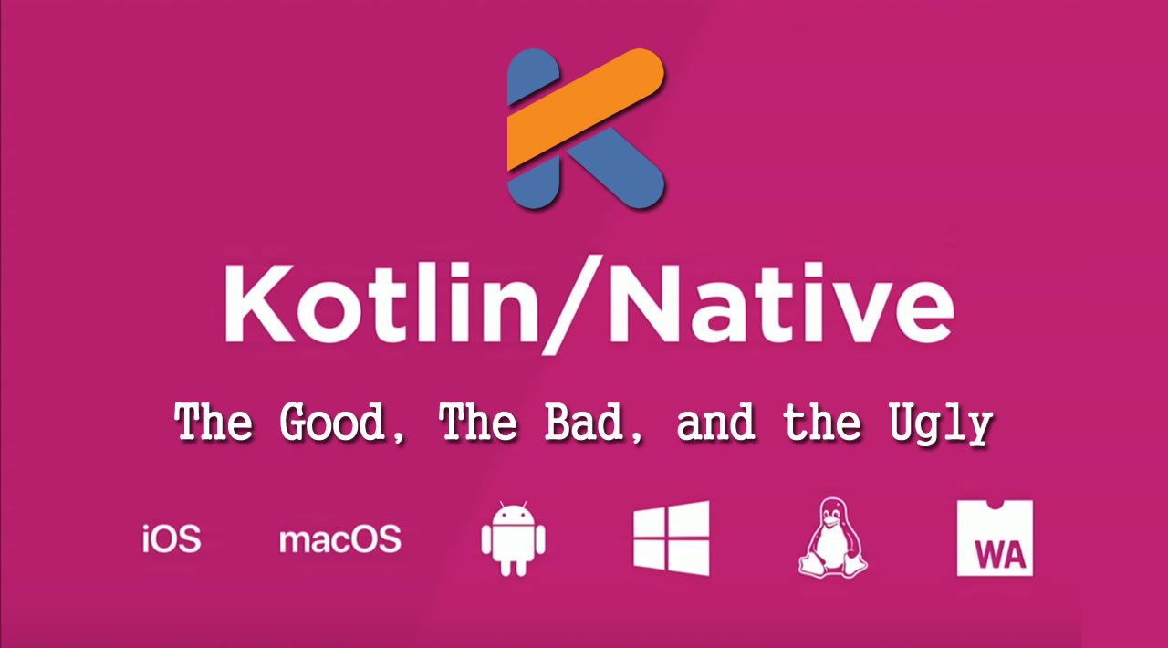 Kotlin/Native: The Good, The Bad, and the Ugly