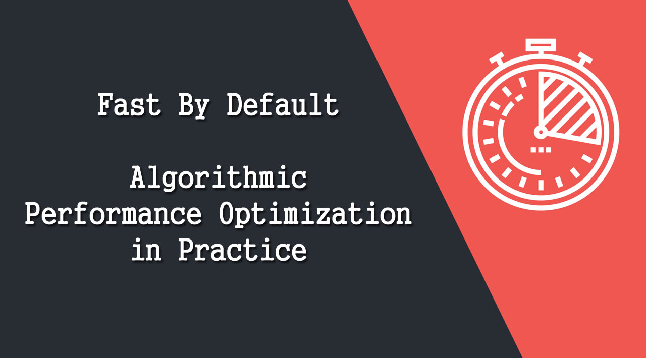 Fast By Default: Algorithmic Performance Optimization in Practice