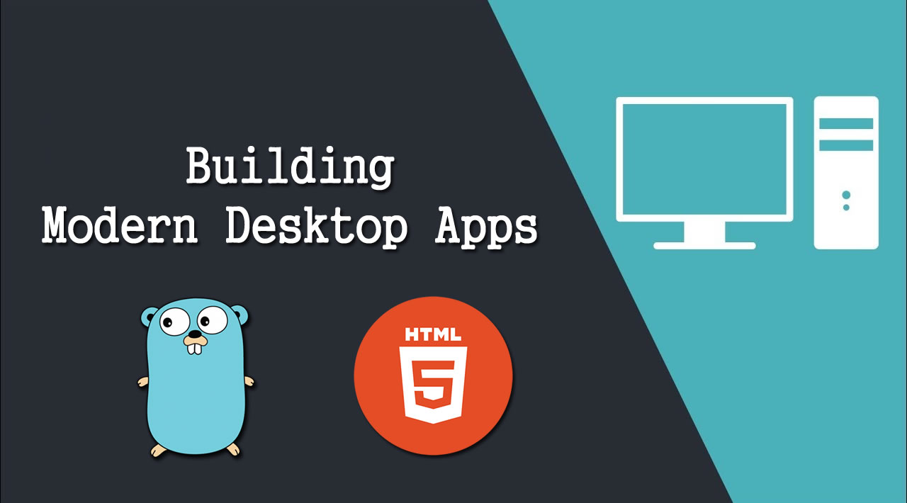 Building Modern Desktop Apps with Go and HTML5