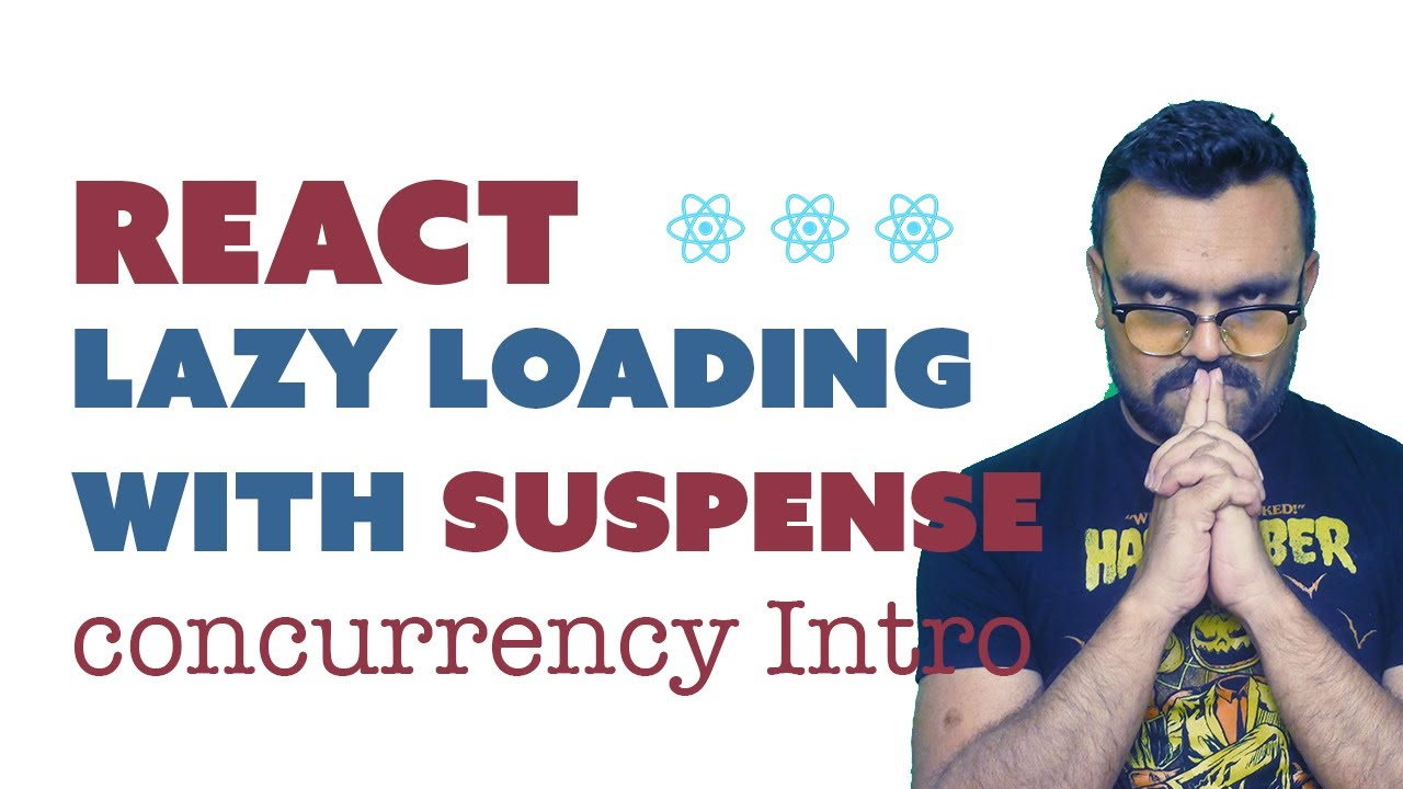 React Lazy Loading with Suspense - Concurrent React Mode