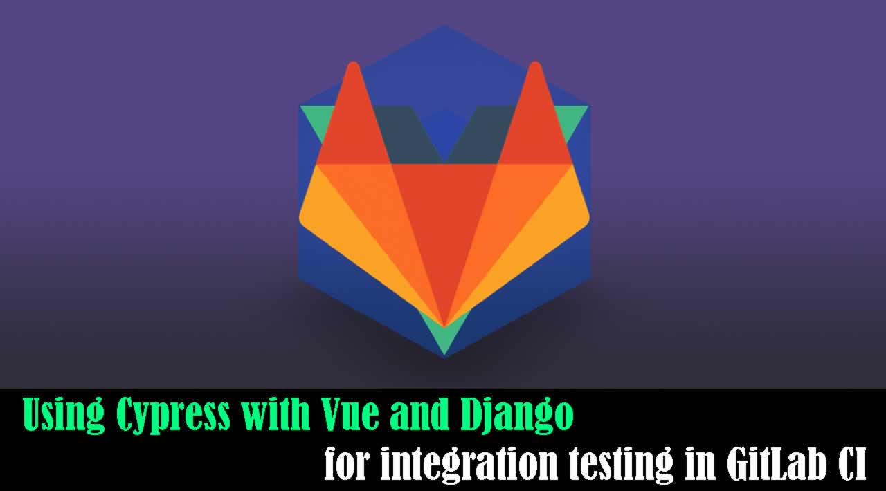 How to Using Cypress with Django and Vue for integration testing in GitLab CI