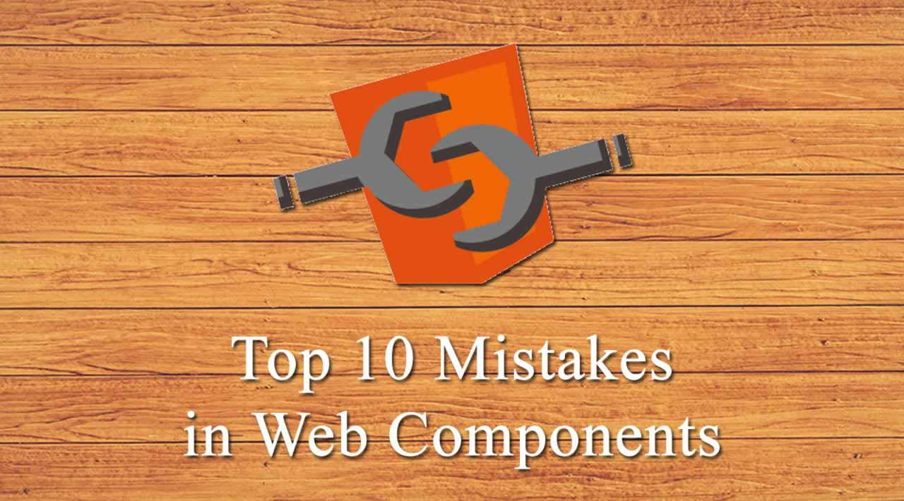 Top 10 Mistakes in Web Components