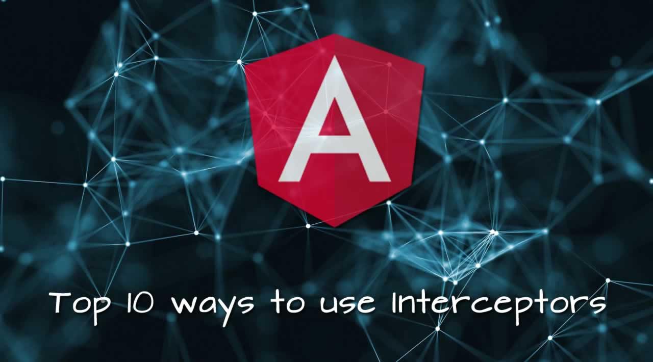 Top 10 ways to use Interceptors in Angular