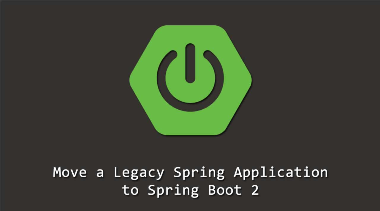 How to move a Legacy Spring Application to Spring Boot 2