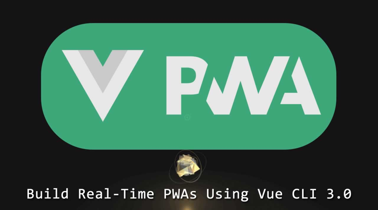 How to build Real-Time PWAs Using Vue CLI 3.0