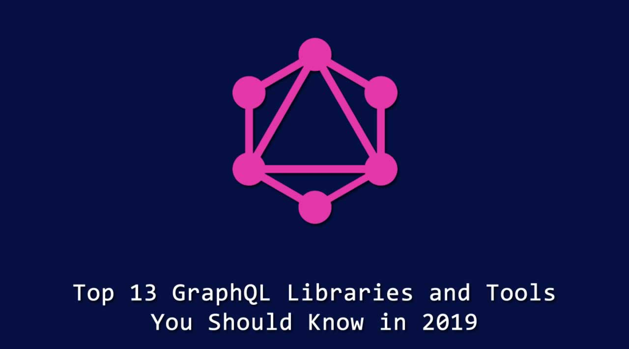 Top 13 GraphQL Libraries and Tools You Should Know in 2019