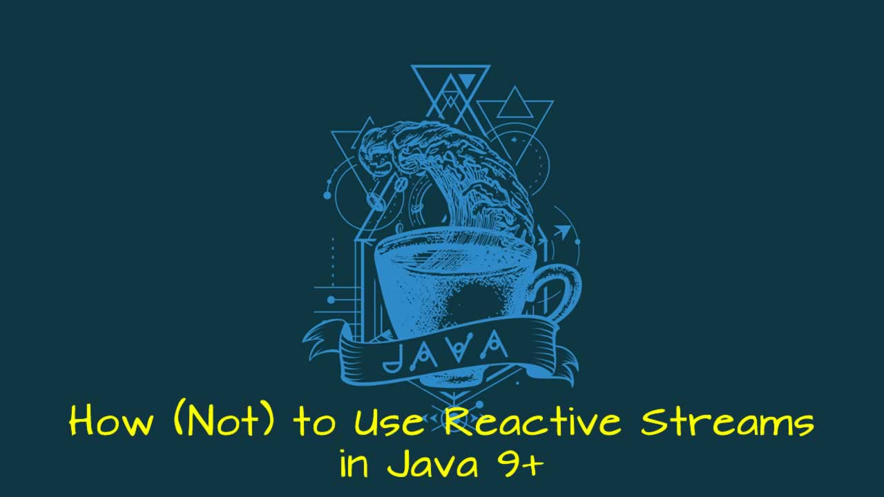 How (Not) to Use Reactive Streams in Java 9+