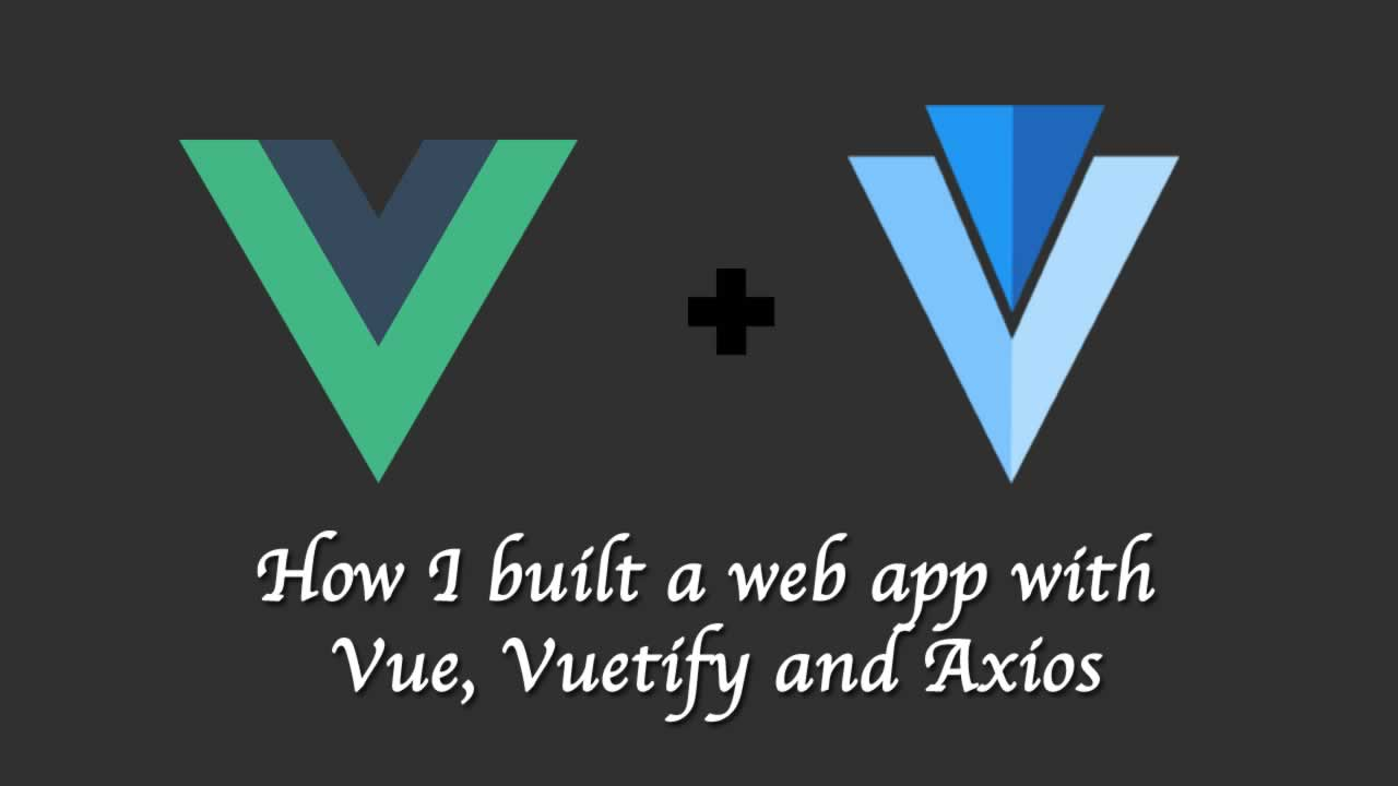 How I built a web app with Vue, Vuetify and Axios